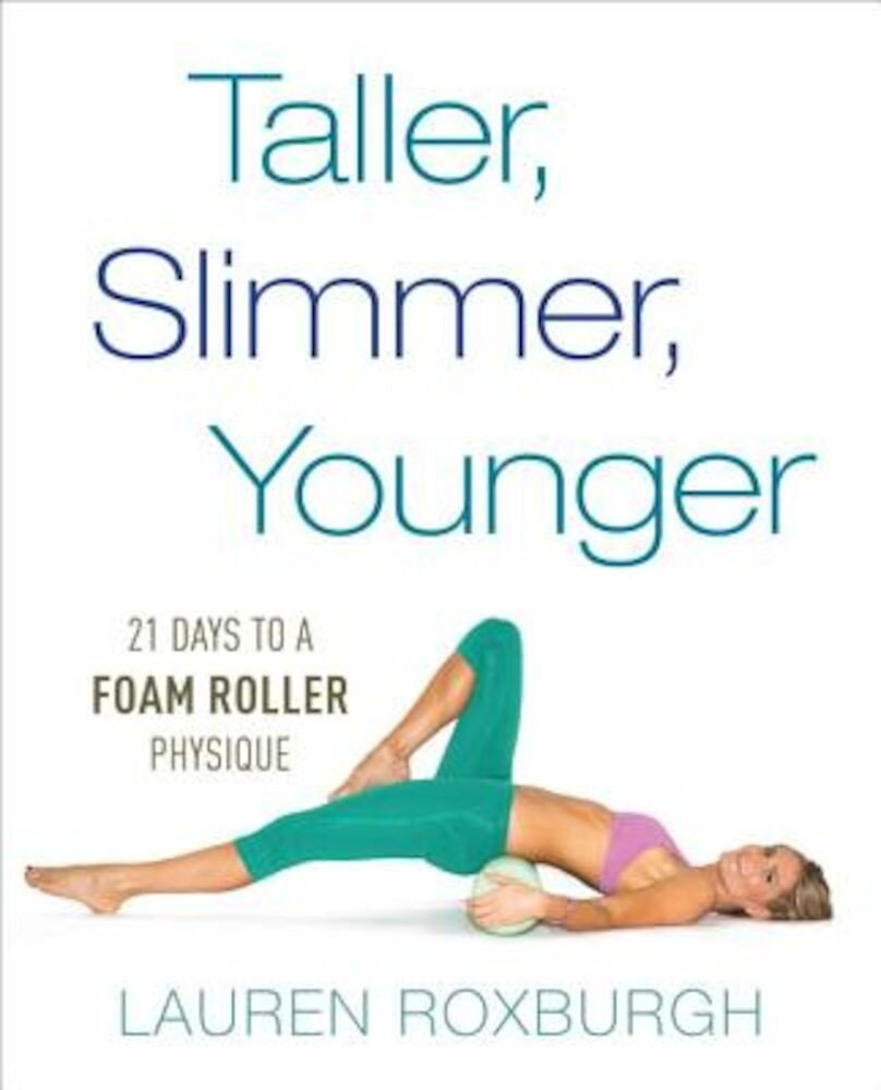 Taller, Slimmer, Younger: 21 Days to a Foam Roller Physique, Paperback
