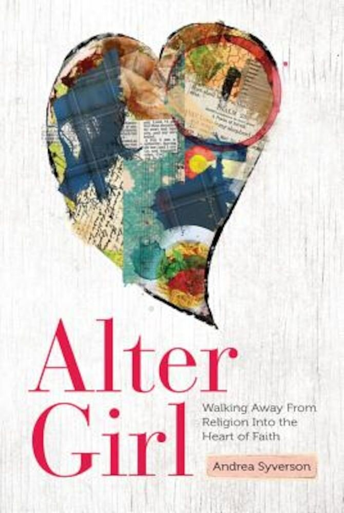 Alter Girl: Walking Away from Religion Into the Heart of Faith, Paperback
