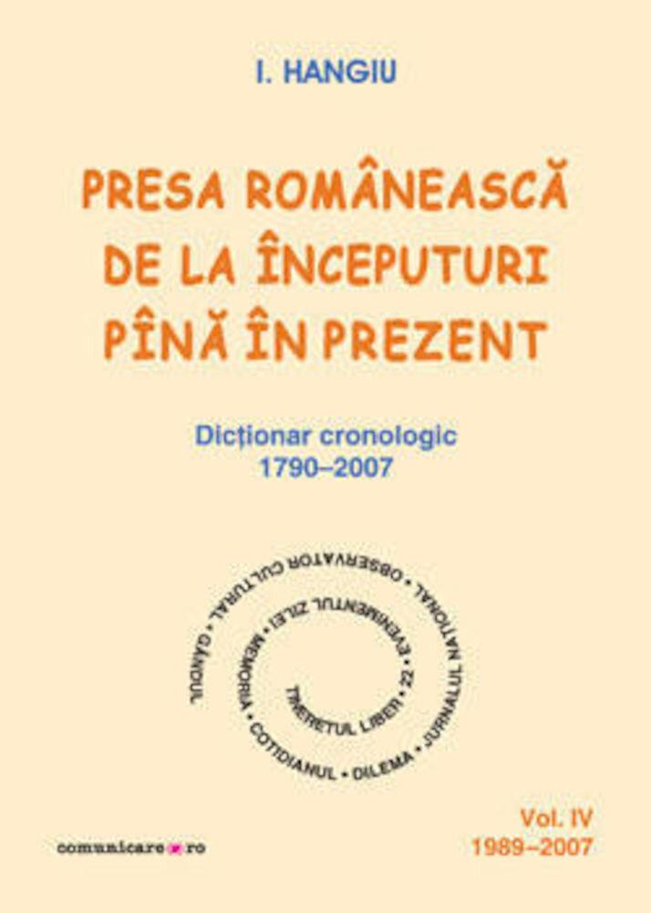 Presa romaneasca de la inceputuri pina in prezent. Dictionar cronologic 1790-2007 (Vol. IV, 1989-2007)