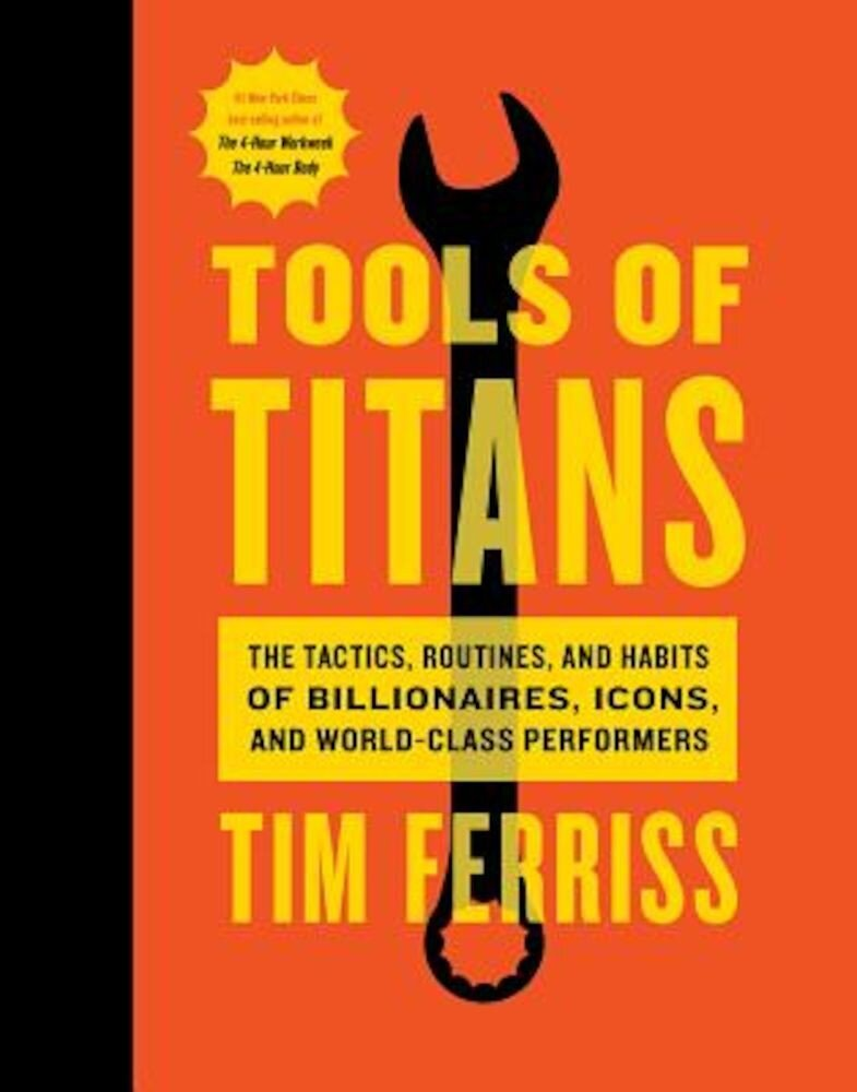 Tools of Titans: The Tactics, Routines, and Habits of Billionaires, Icons, and World-Class Performers, Hardcover