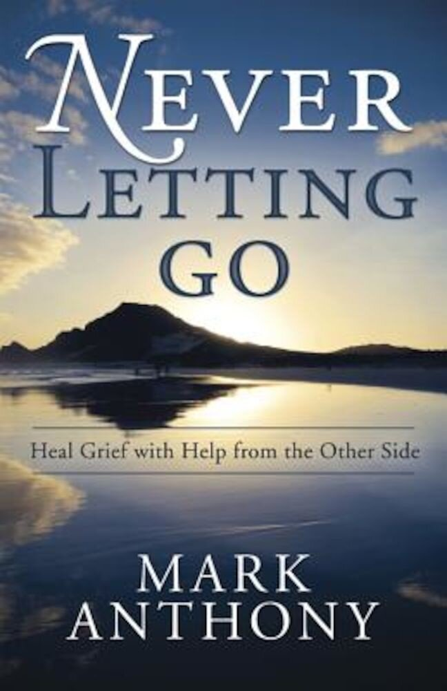 Never Letting Go: Heal Grief with Help from the Other Side, Paperback