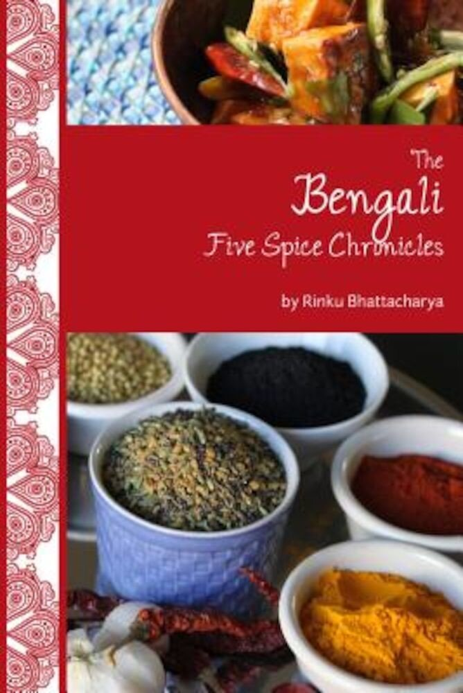 The Bengali Five Spice Chronicles: Exploring the Cuisine of Eastern India, Paperback