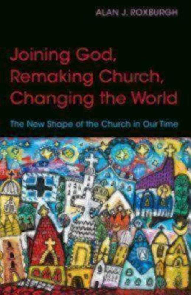 Joining God, Remaking Church, Changing the World: The New Shape of the Church in Our Time, Paperback