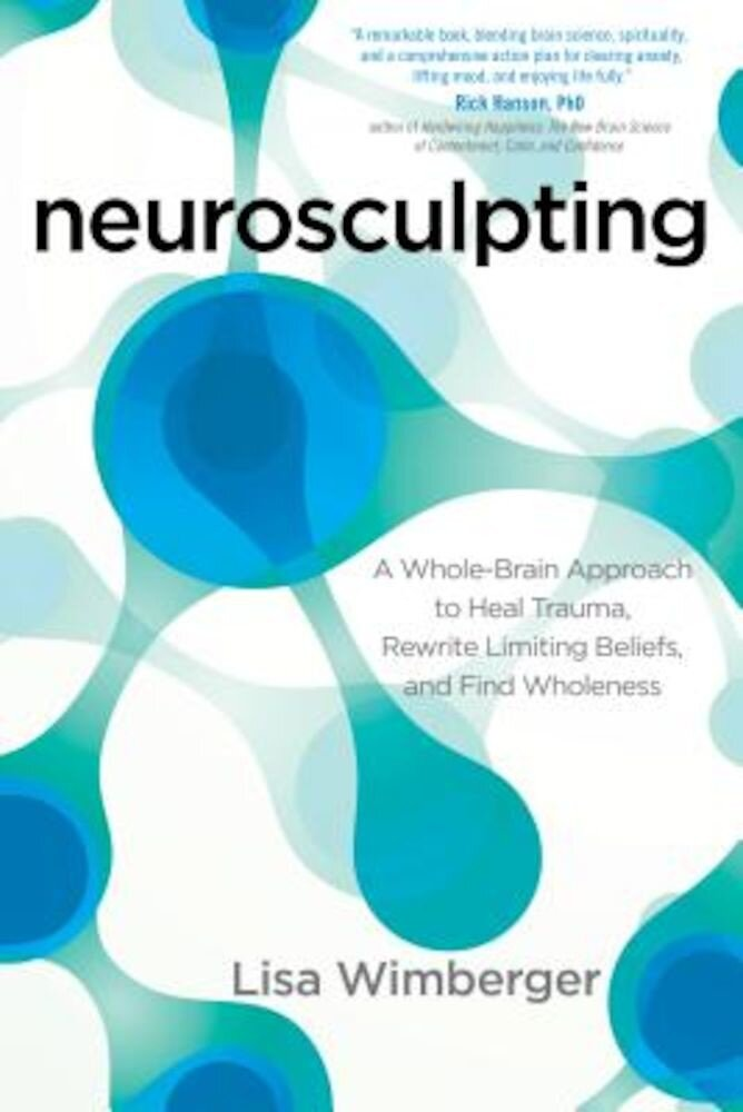 Neurosculpting: A Whole-Brain Approach to Heal Trauma, Rewrite Limiting Beliefs, and Find Wholeness, Paperback