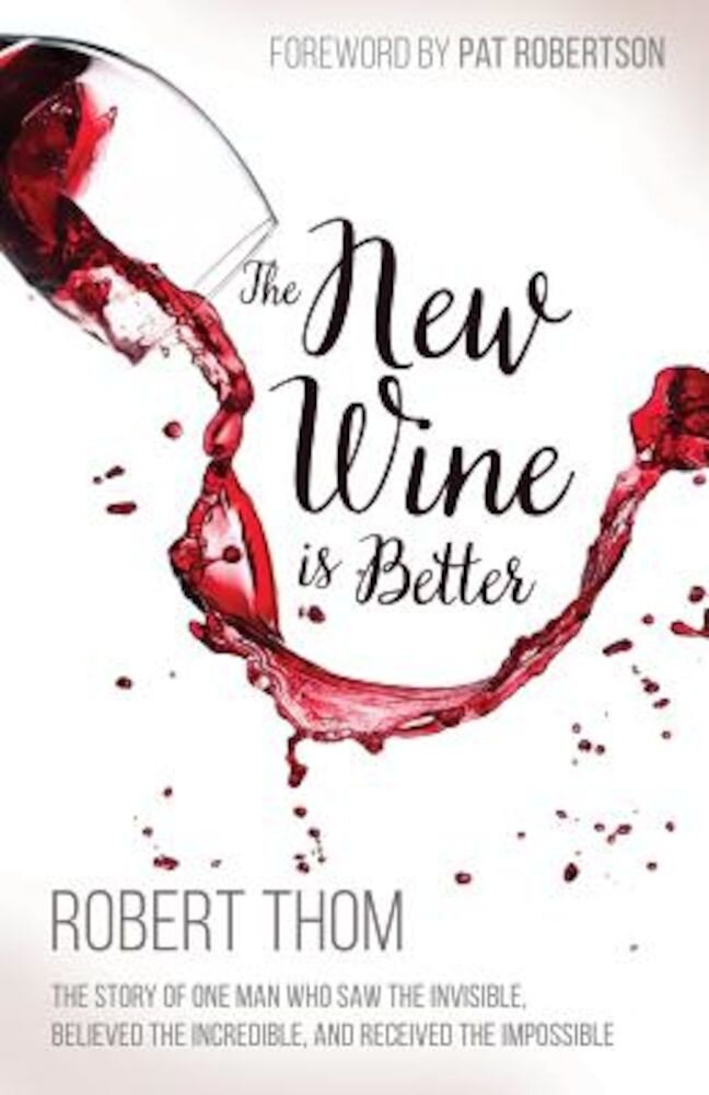 The New Wine Is Better: The Story of One Man Who Saw the Invisible, Believed the Incredible, and Recieved the Impossible, Paperback