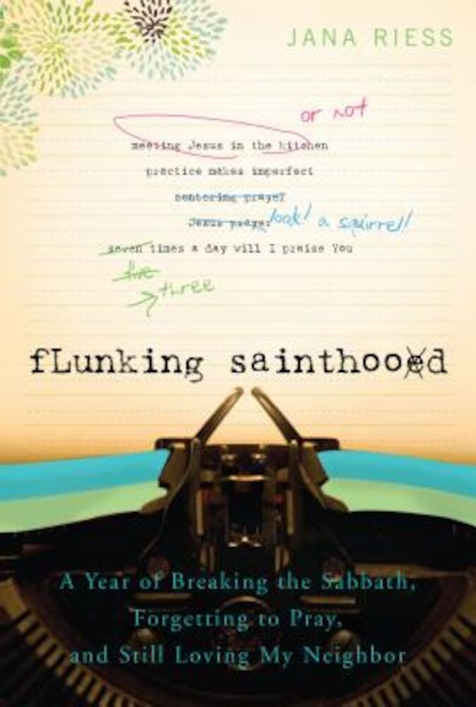 Flunking Sainthood: A Year of Breaking the Sabbath, Forgetting to Pray, and Still Loving My Neighbor, Paperback