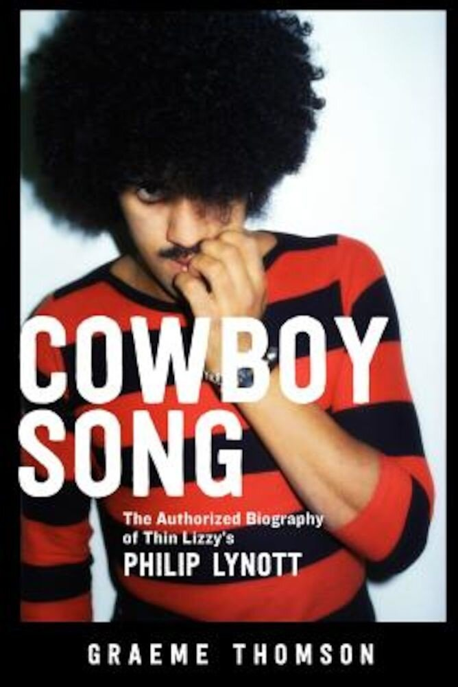 Cowboy Song: The Authorized Biography of Thin Lizzy's Philip Lynott, Paperback