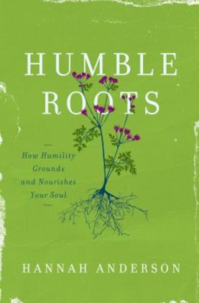 Humble Roots: How Humility Grounds and Nourishes Your Soul, Paperback