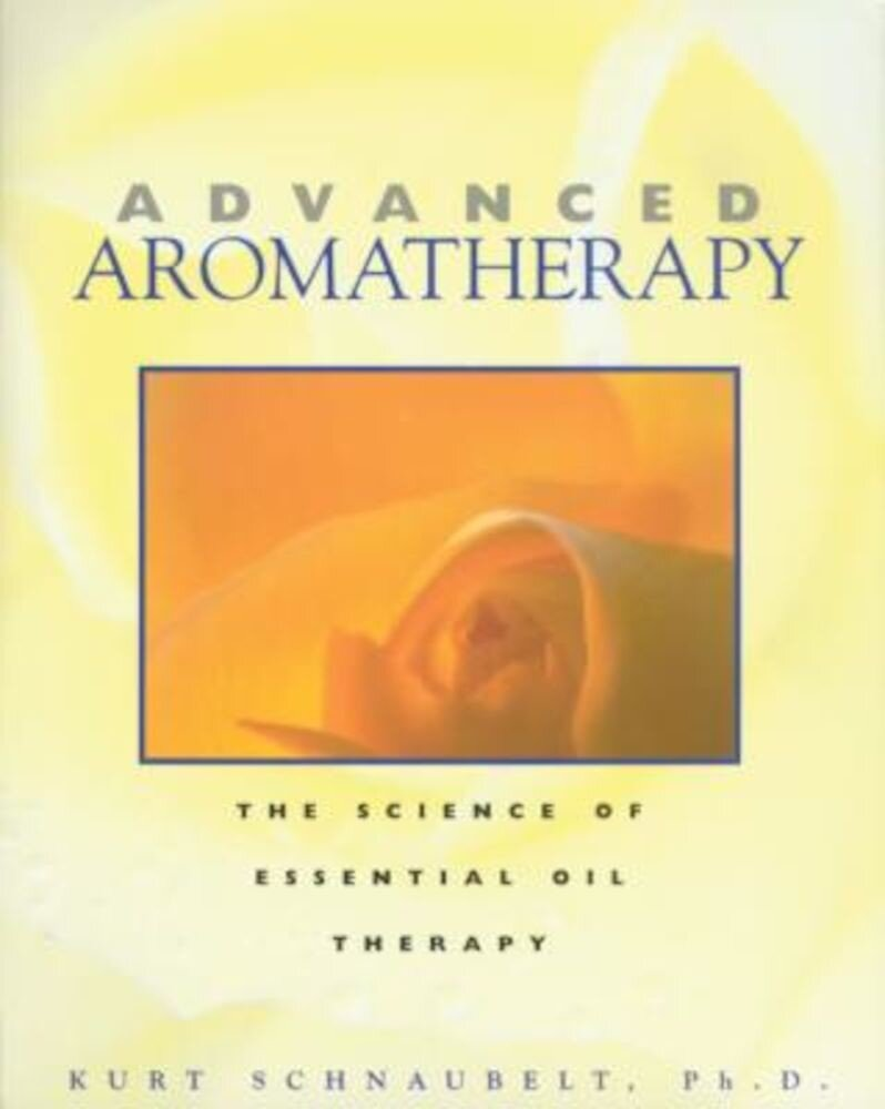Advanced Aromatherapy: The Science of Essential Oil Therapy, Paperback
