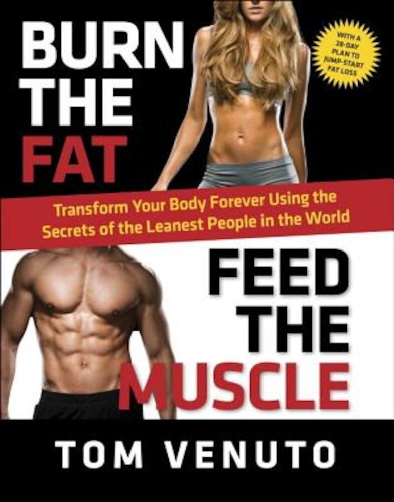 Burn the Fat, Feed the Muscle: Transform Your Body Forever Using the Secrets of the Leanest People in the World, Hardcover