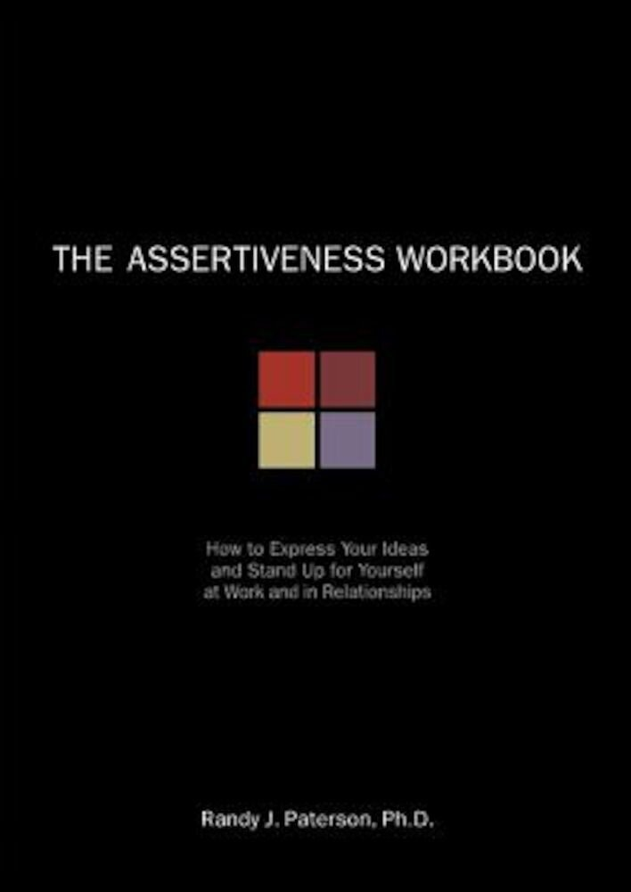 The Assertiveness Workbook: How to Express Your Ideas & Stand Up for Yourself at Work & in Relationships, Paperback