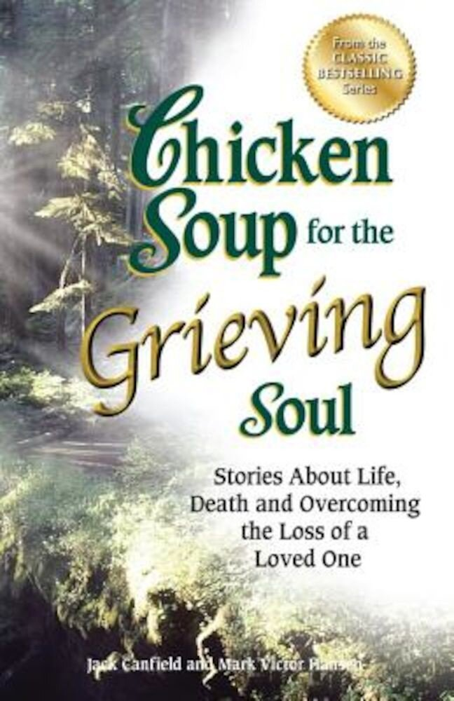 Chicken Soup for the Grieving Soul: Stories about Life, Death and Overcoming the Loss of a Loved One, Paperback