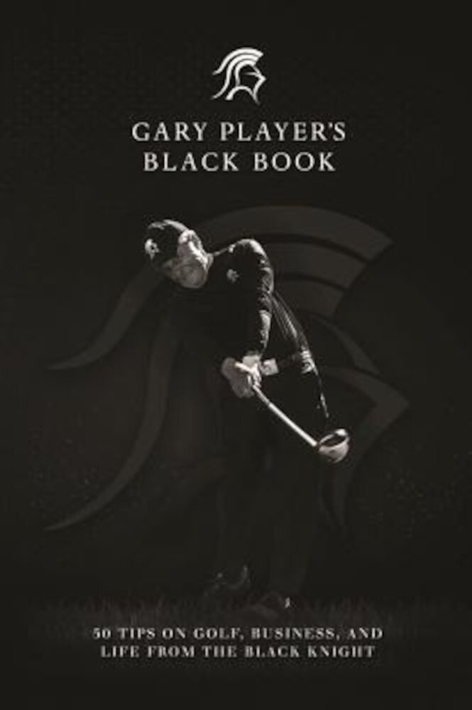 Gary Player's Black Book: 60 Tips on Golf, Business, and Life from the Black Knight, Hardcover