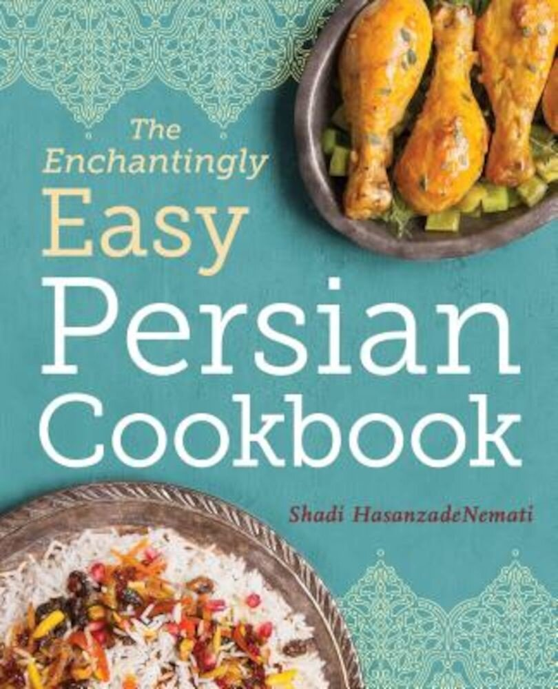 The Enchantingly Easy Persian Cookbook: 100 Simple Recipes for Beloved Persian Food Favorites, Paperback