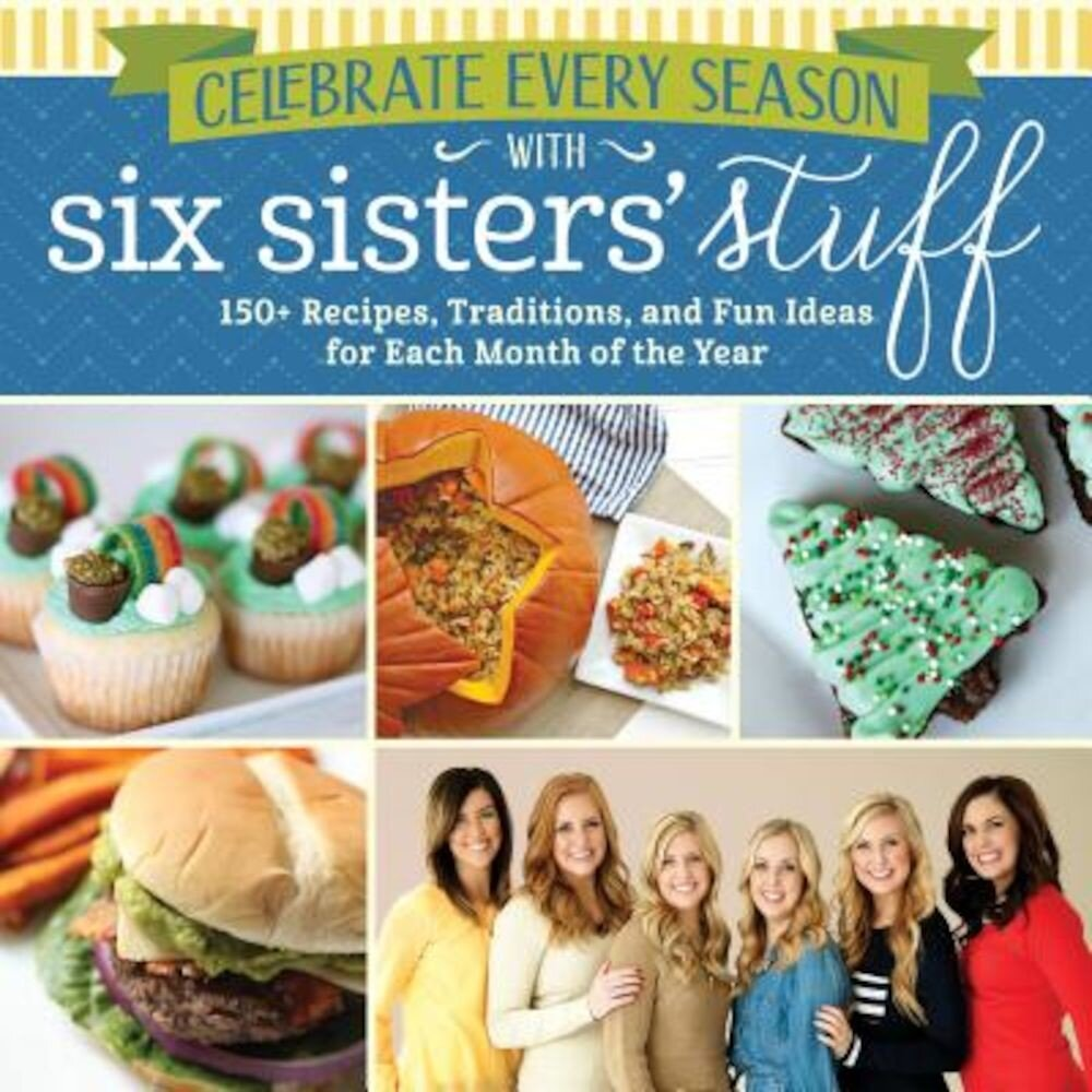 Celebrate Every Season with Six Sisters' Stuff: 150+ Recipes, Traditions, and Fun Ideas for Each Month of the Year, Paperback