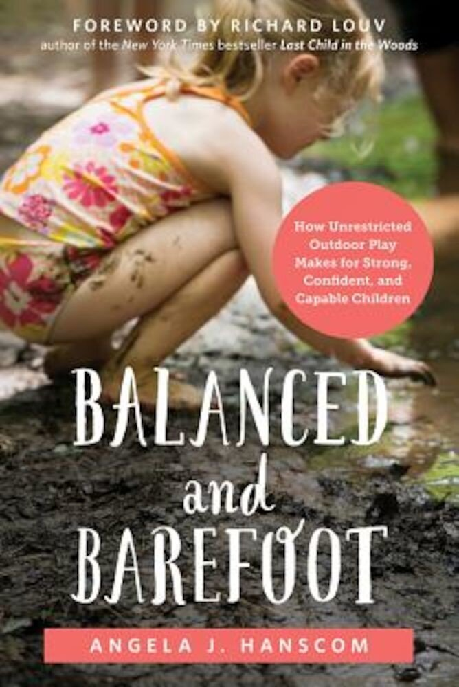 Balanced and Barefoot: How Unrestricted Outdoor Play Makes for Strong, Confident, and Capable Children, Paperback