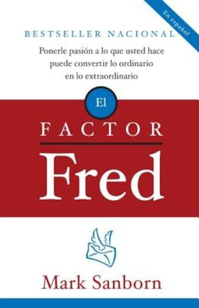 El Factor Fred: Ponerle Pasion a Lo Que Usted Hace Puede Convertir Lo Ordinario En Lo Extraordinario, Paperback