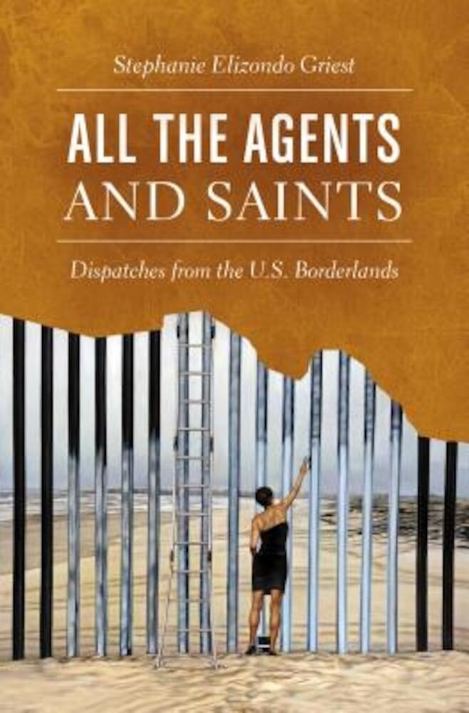 All the Agents and Saints: Dispatches from the U.S. Borderlands, Hardcover