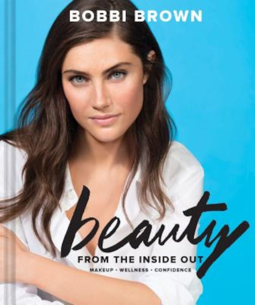 Bobbi Brown Beauty from the Inside Out: Makeup Wellness Confidence, Hardcover