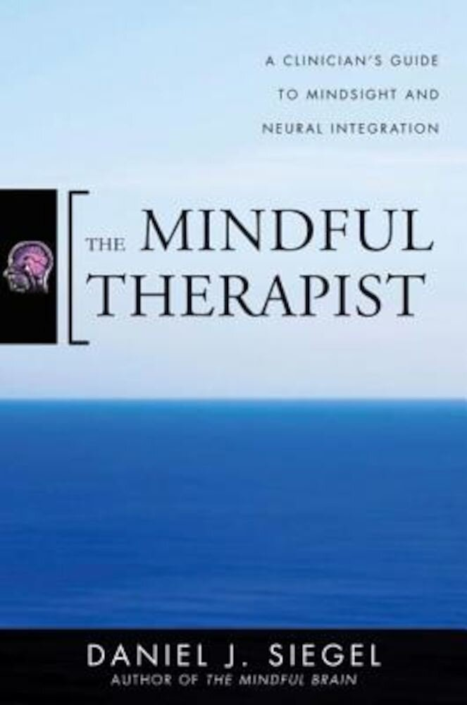 The Mindful Therapist: A Clinician's Guide to Mindsight and Neural Integration, Hardcover