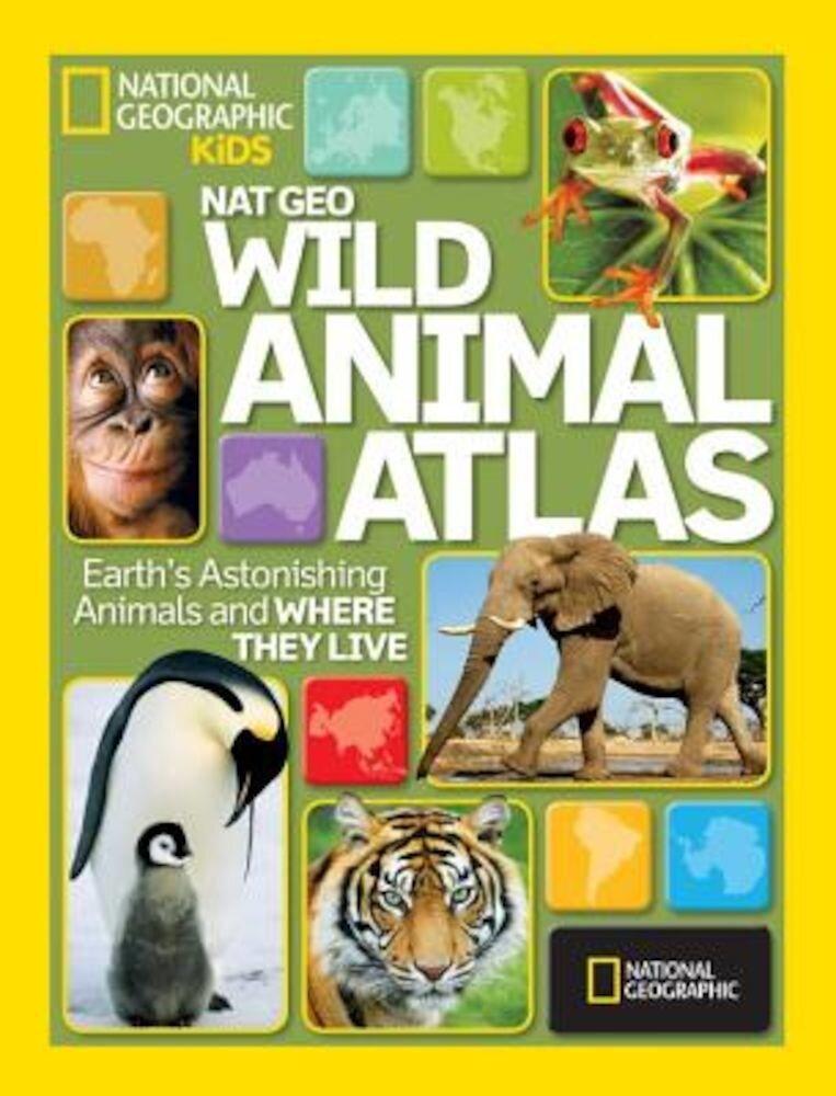 Nat Geo Wild Animal Atlas: Earth's Astonishing Animals and Where They Live, Hardcover