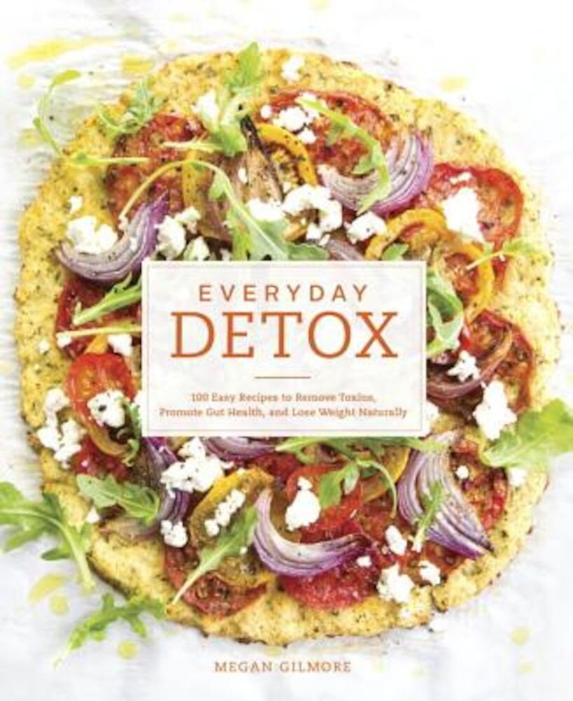 Everyday Detox: 100 Easy Recipes to Remove Toxins, Promote Gut Health, and Lose Weight Naturally, Paperback