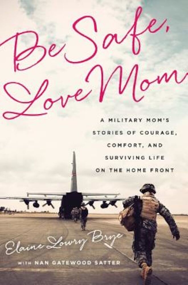 Be Safe, Love Mom: A Military Mom's Stories of Courage, Comfort, and Surviving Life on the Home Front, Paperback