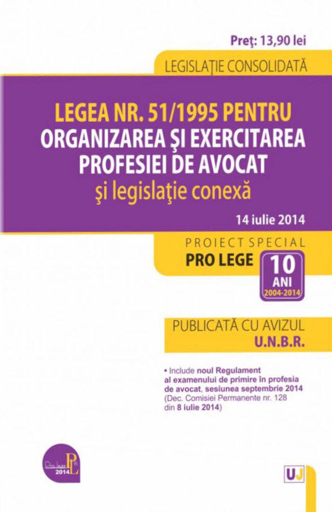 Legea nr. 51/1995 pentru organizarea si exercitarea profesiei de avocat si legislatie conexa. Legislatie consolidata: 14 iulie 2014