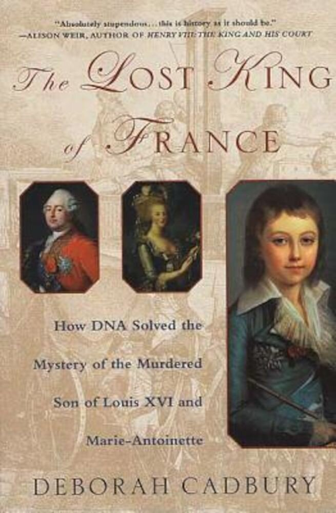 The Lost King of France: How DNA Solved the Mystery of the Murdered Son of Louis XVI and Marie Antoinette, Paperback