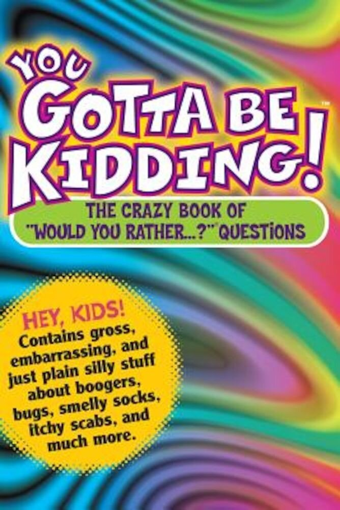 You Gotta Be Kidding!: The Wacky Book of Mind-Boggling Questions, Paperback