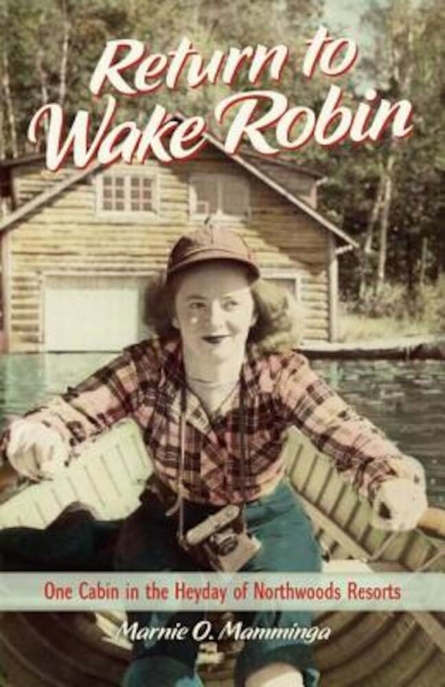 Return to Wake Robin: One Cabin in the Heyday of Northwoods Resorts, Hardcover