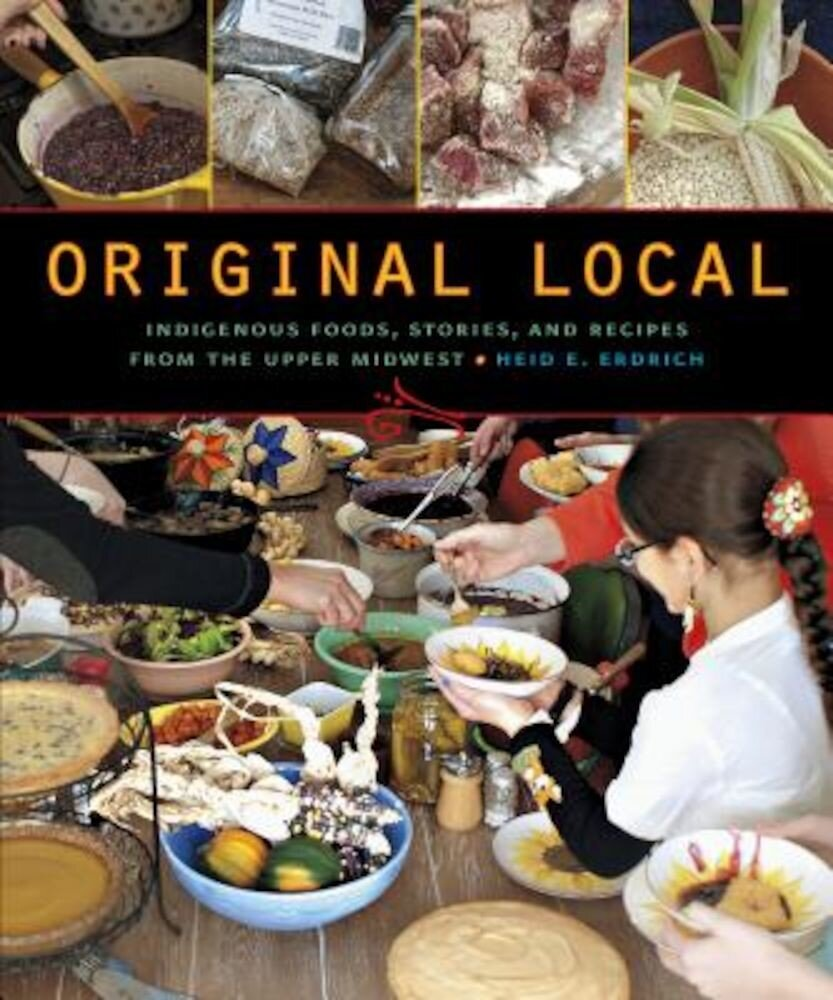 Original Local: Indigenous Foods, Stories, and Recipes from the Upper Midwest, Paperback
