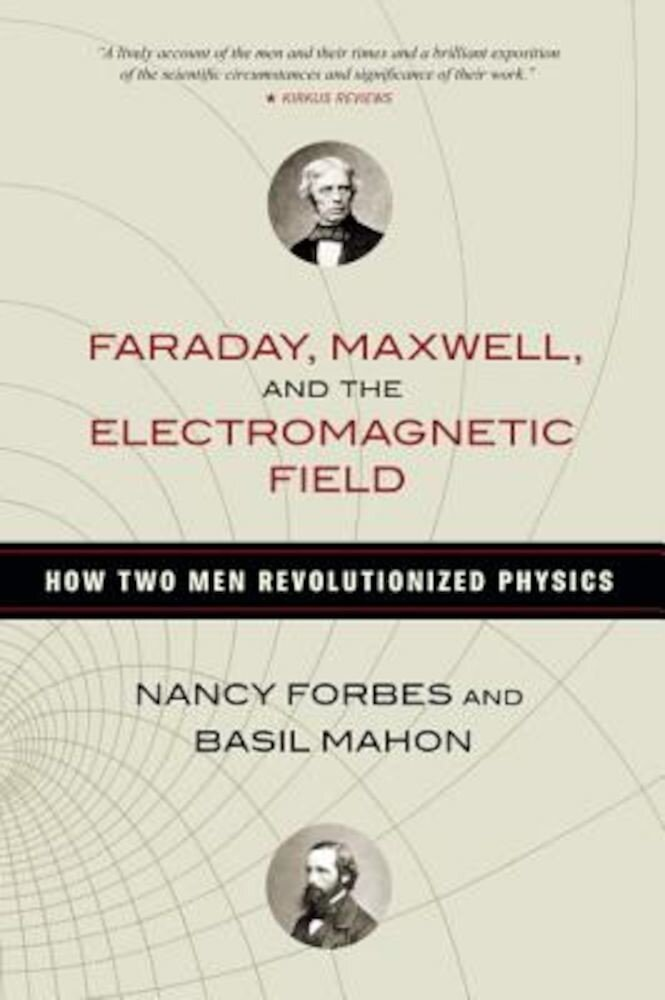 Faraday, Maxwell, and the Electromagnetic Field: How Two Men Revolutionized Physics, Hardcover