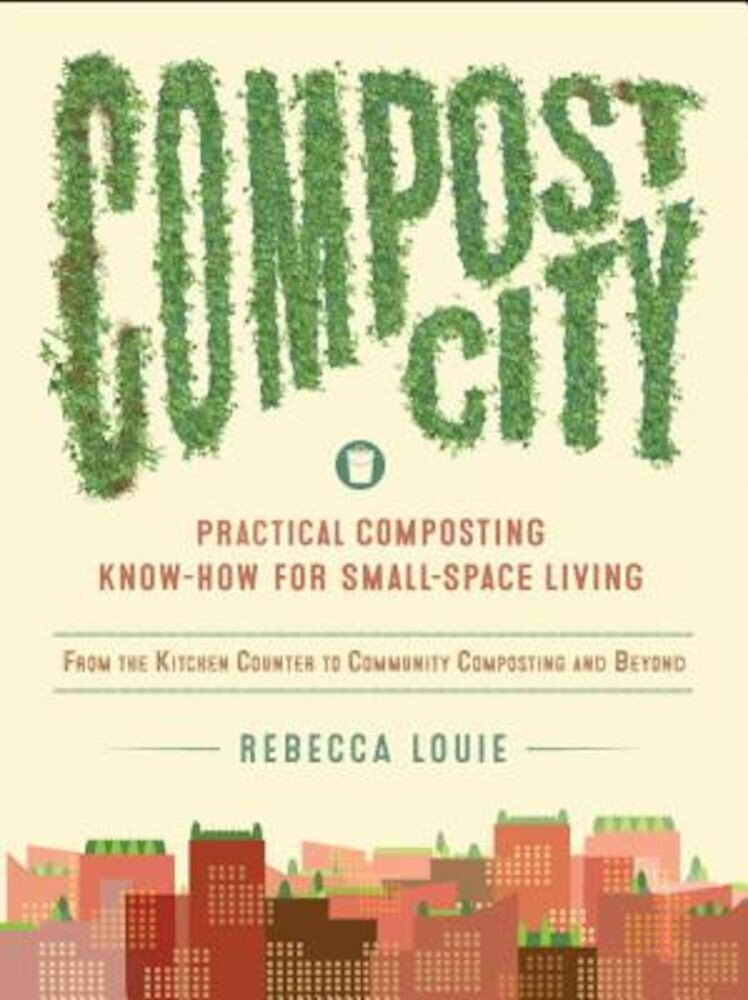 Compost City: Practical Composting Know-How for Small-Space Living, Paperback