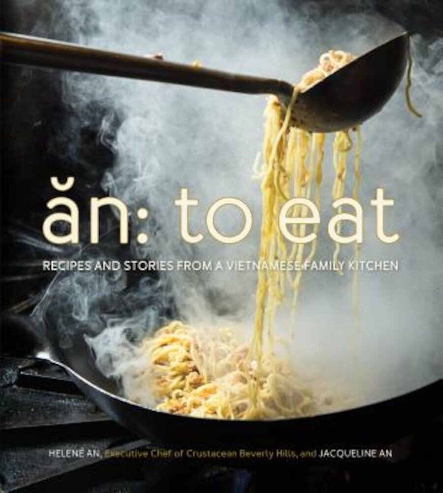 An: To Eat: Recipes and Stories from a Vietnamese Family Kitchen, Hardcover