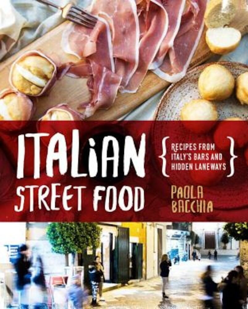 Italian Street Food: Recipes from Italy's Bars and Hidden Laneways, Hardcover