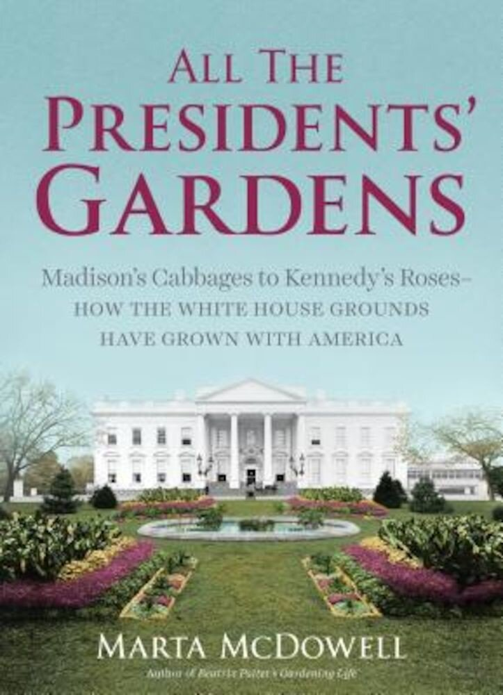 All the Presidents' Gardens: Madison's Cabbages to Kennedy's Roses--How the White House Grounds Have Grown with America, Hardcover