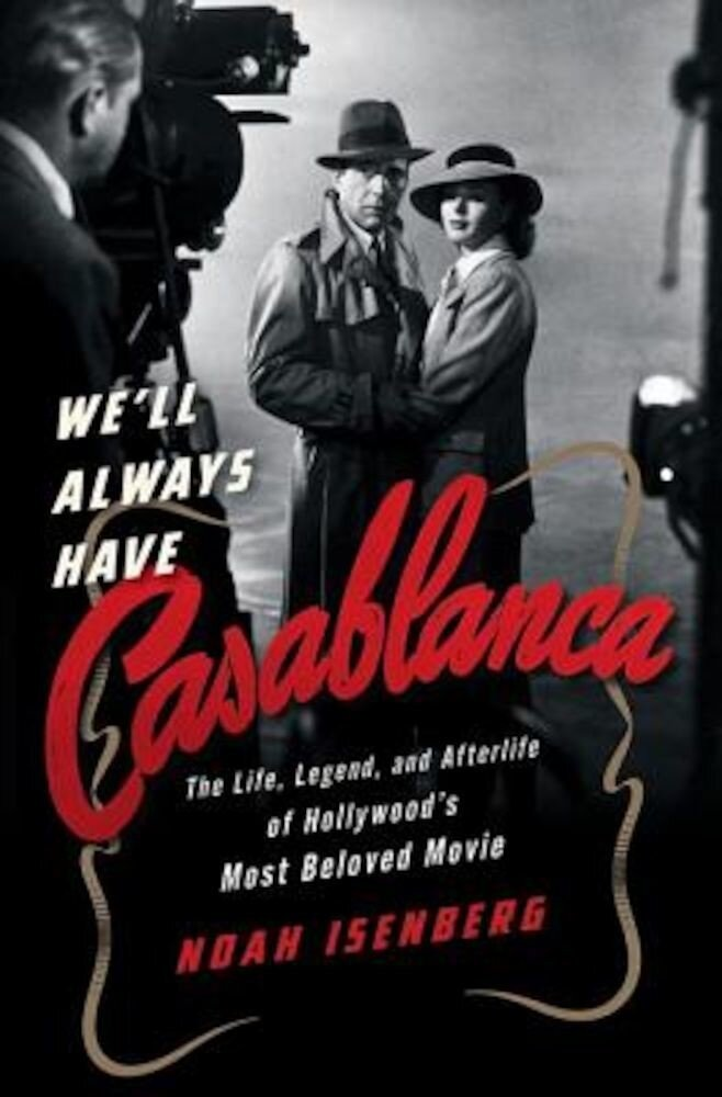 We'll Always Have Casablanca: The Life, Legend, and Afterlife of Hollywood's Most Beloved Movie, Hardcover