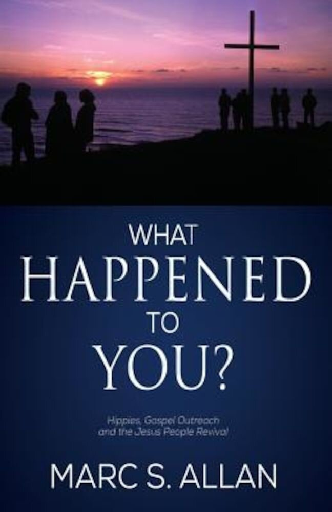 What Happened to You?: Hippies, Gospel Outreach, and the Jesus People Revival, Paperback