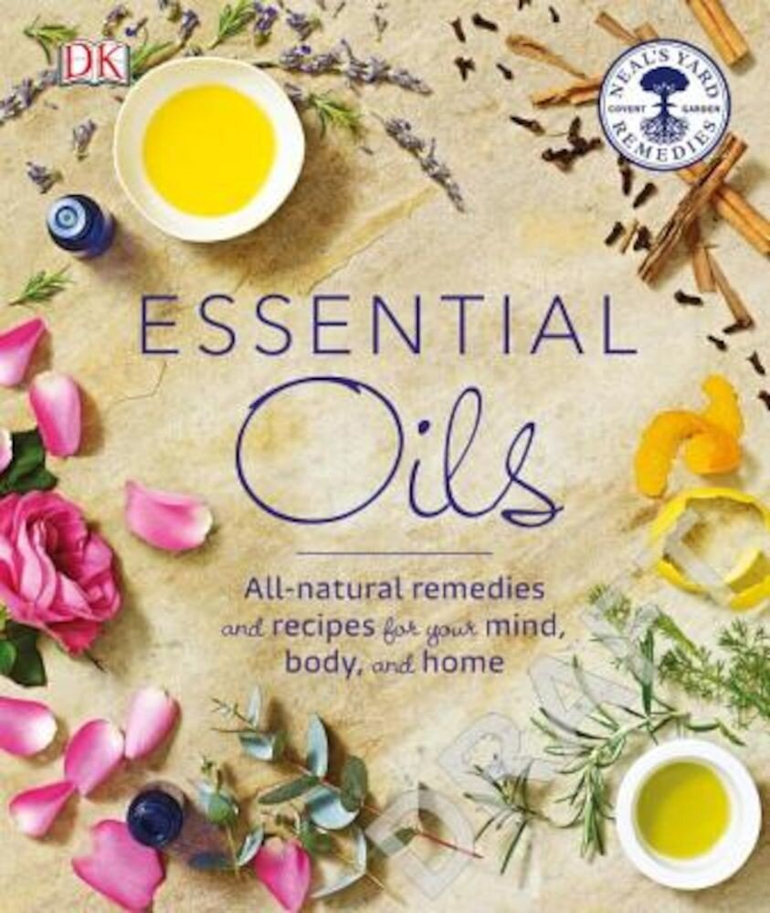 Essential Oils: All-Natural Remedies and Recipes for Your Mind, Body and Home, Paperback