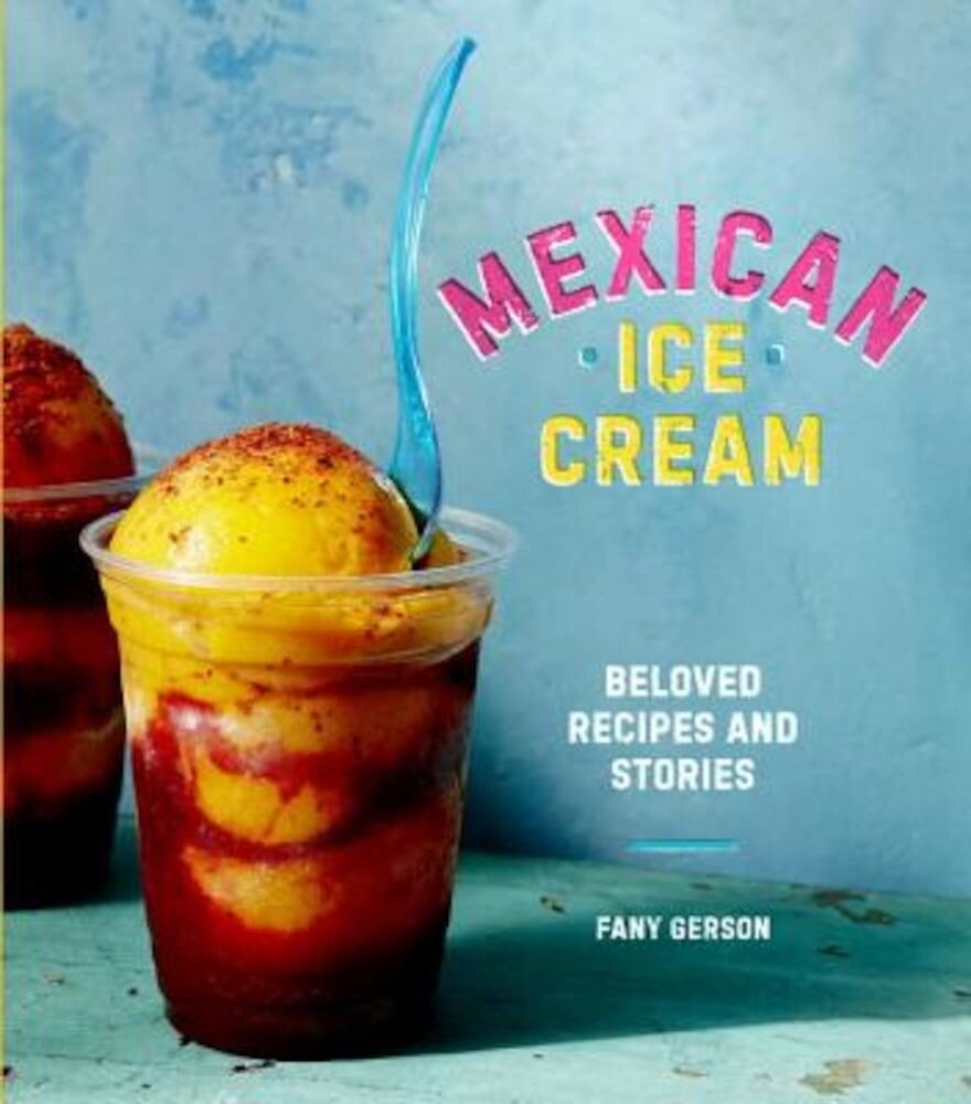 Mexican Ice Cream: Beloved Recipes and Stories, Hardcover