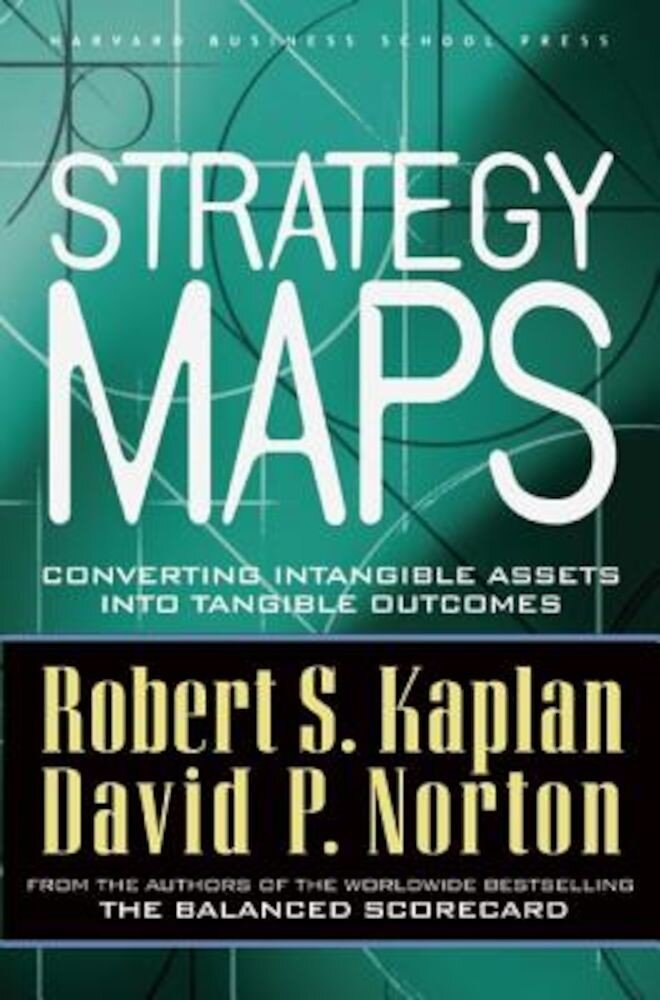 Strategy Maps: Converting Intangible Assets Into Tangible Outcomes, Hardcover