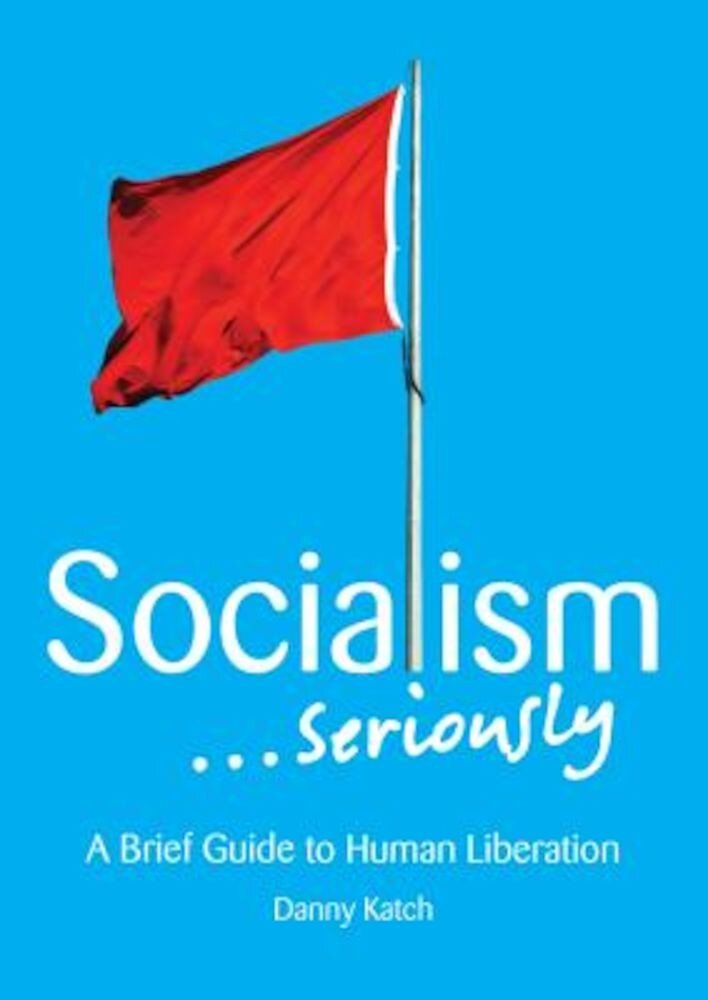 Socialism . . . Seriously: A Brief Guide to Human Liberation, Paperback