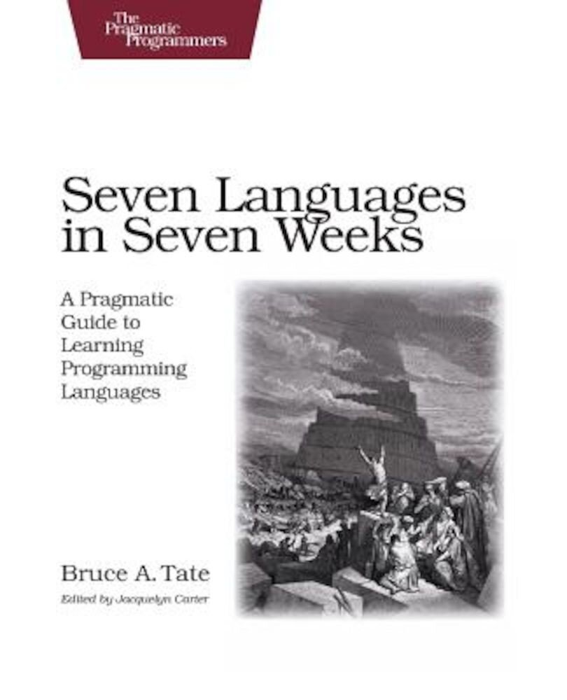 Seven Languages in Seven Weeks: A Pragmatic Guide to Learning Programming Languages, Paperback