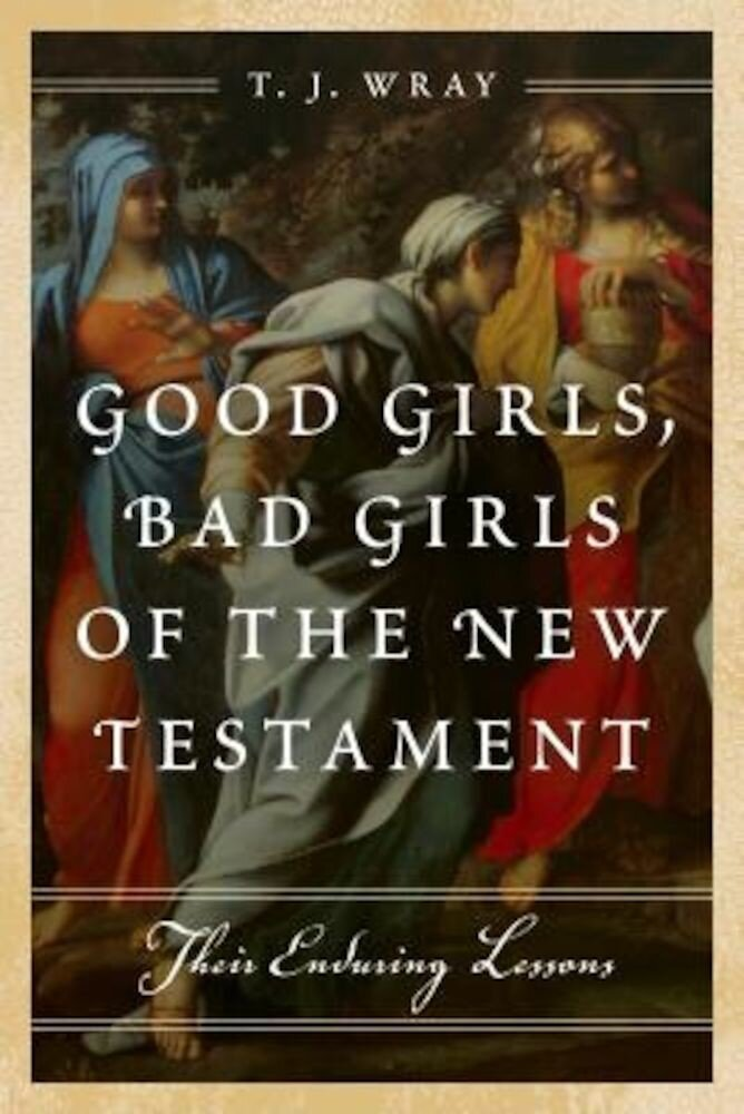 Good Girls, Bad Girls of the New Testament: Their Enduring Lessons, Hardcover
