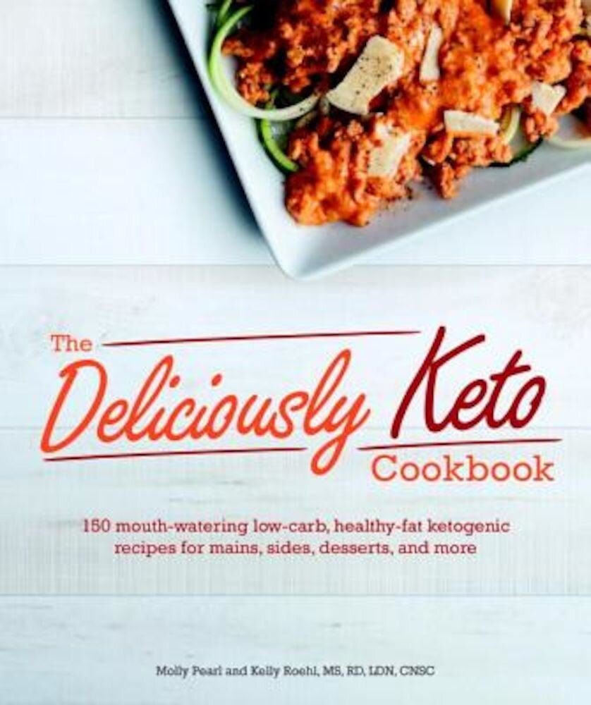 The Deliciously Keto Cookbook: 150 Mouth-Watering Low-Carb, Healthy-Fat Ketogenic Recipes for Mains, Sides, Des, Paperback
