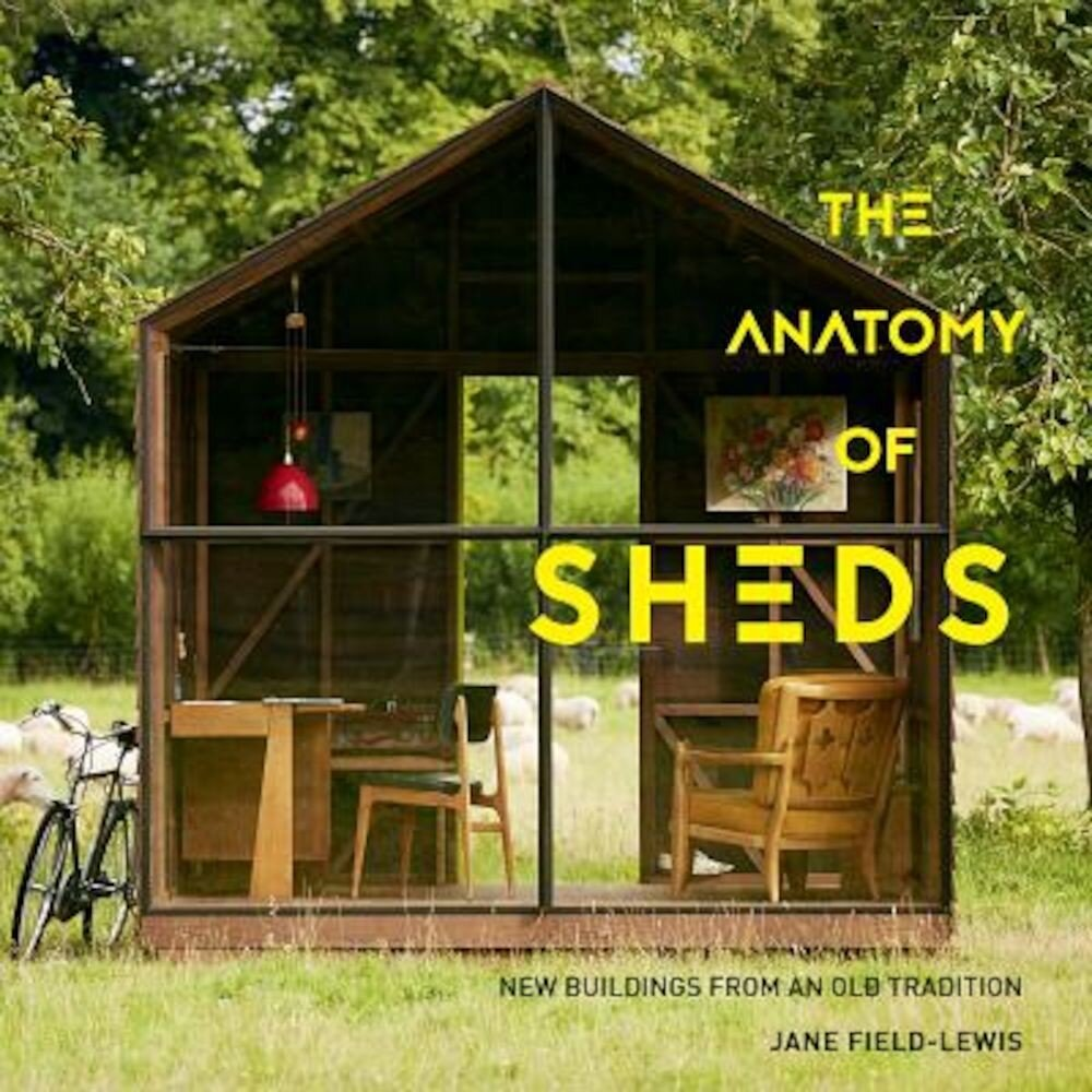 The Anatomy of Sheds: New Buildings from an Old Tradition, Hardcover
