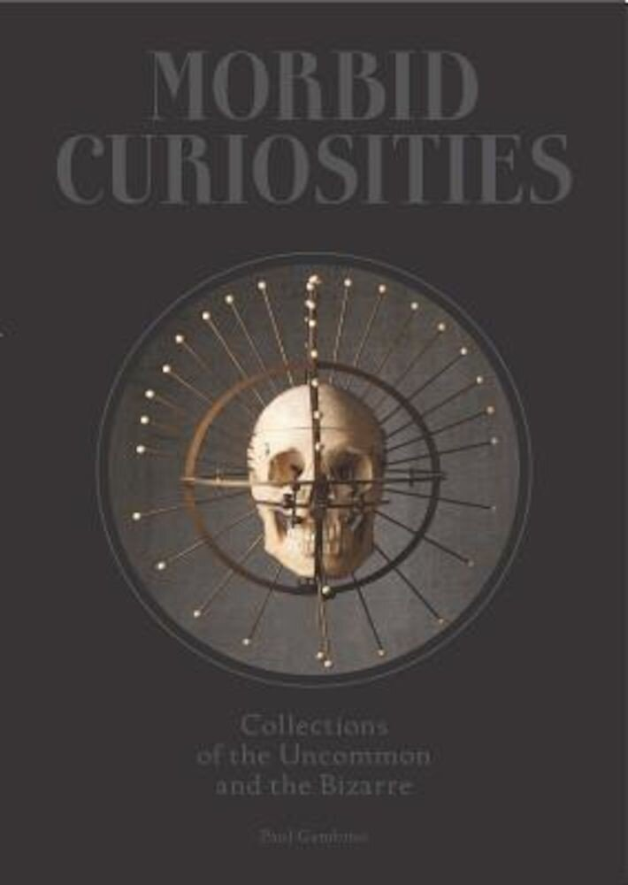Morbid Curiosities: Collections of the Uncommon and the Bizarre, Hardcover