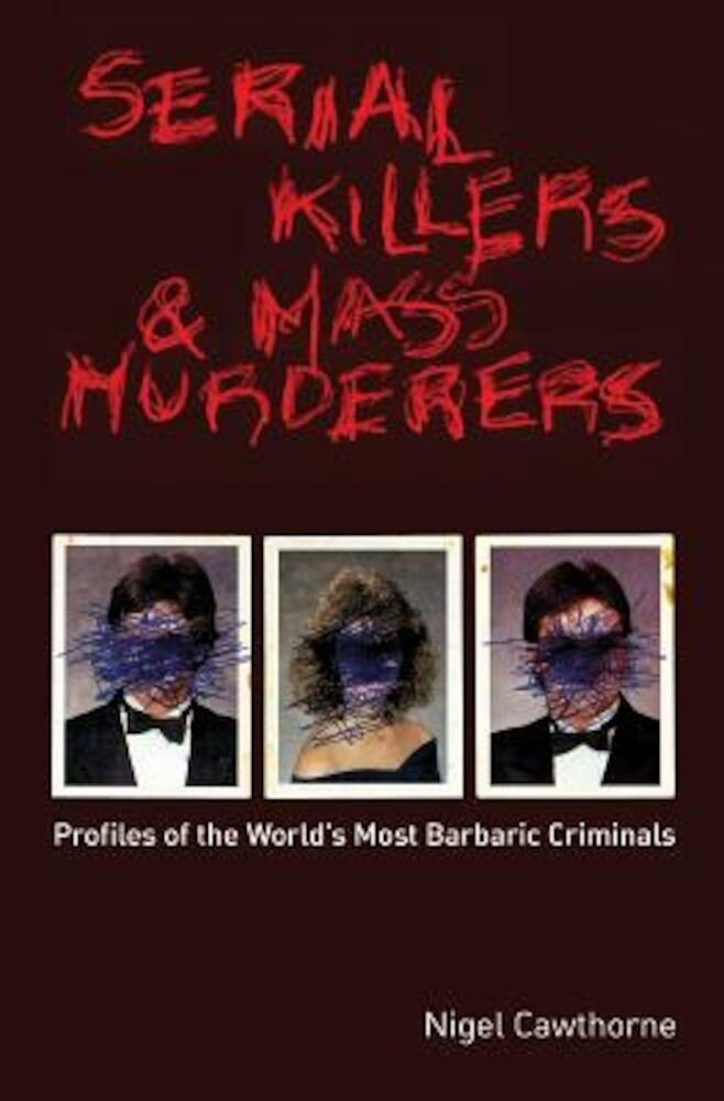 Serial Killers and Mass Murderers: Profiles of the World's Most Barbaric Criminals, Paperback