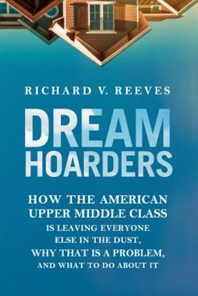 Dream Hoarders: How the American Upper Middle Class Is Leaving Everyone Else in the Dust, Why That Is a Problem, and What to Do about, Hardcover
